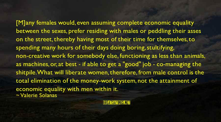 Money Managing Sayings By Valerie Solanas: [M]any females would, even assuming complete economic equality between the sexes, prefer residing with males