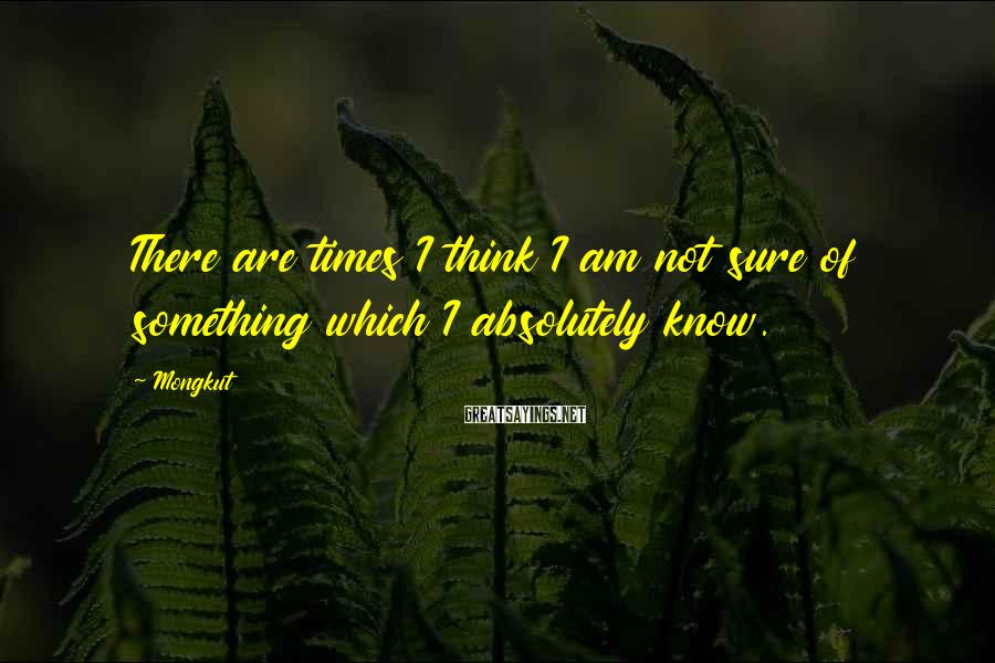 Mongkut Sayings: There are times I think I am not sure of something which I absolutely know.