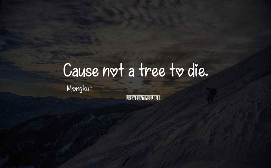 Mongkut Sayings: Cause not a tree to die.
