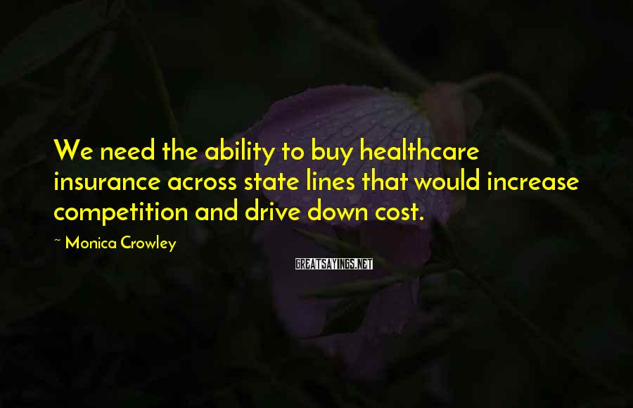 Monica Crowley Sayings: We need the ability to buy healthcare insurance across state lines that would increase competition