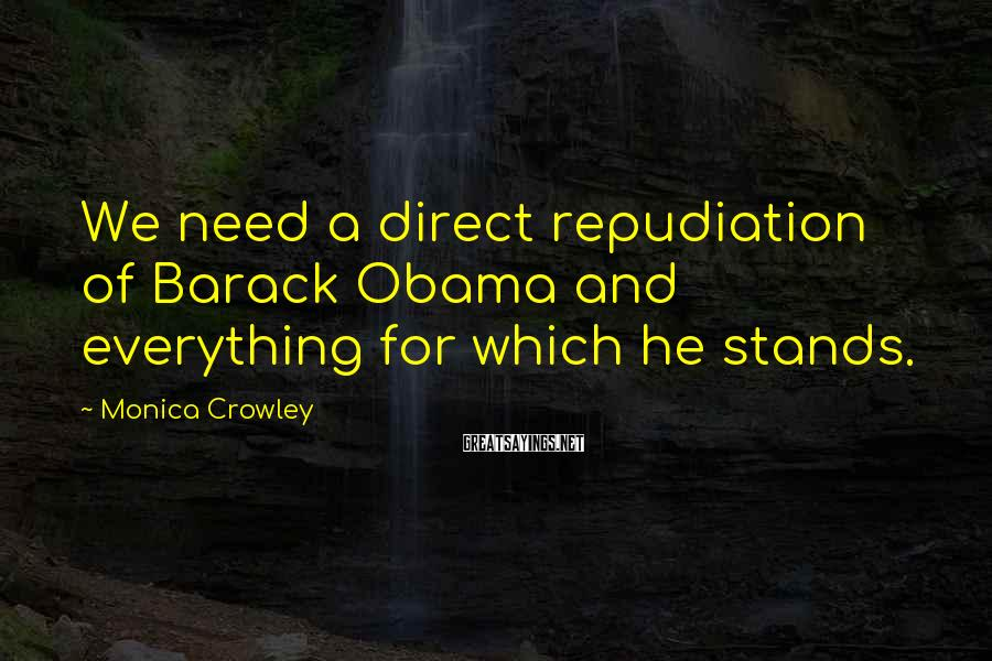 Monica Crowley Sayings: We need a direct repudiation of Barack Obama and everything for which he stands.