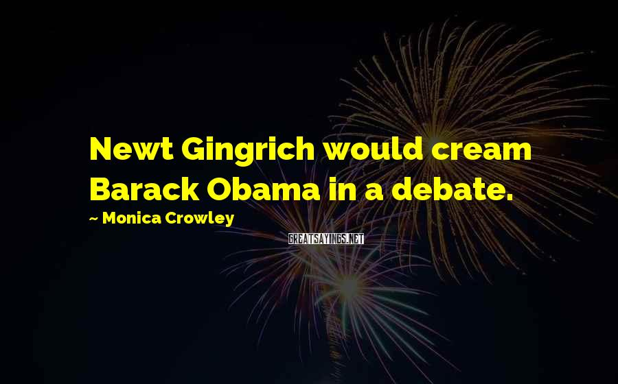 Monica Crowley Sayings: Newt Gingrich would cream Barack Obama in a debate.