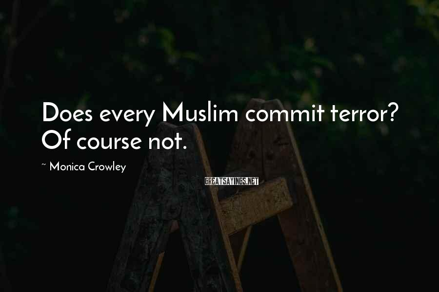 Monica Crowley Sayings: Does every Muslim commit terror? Of course not.