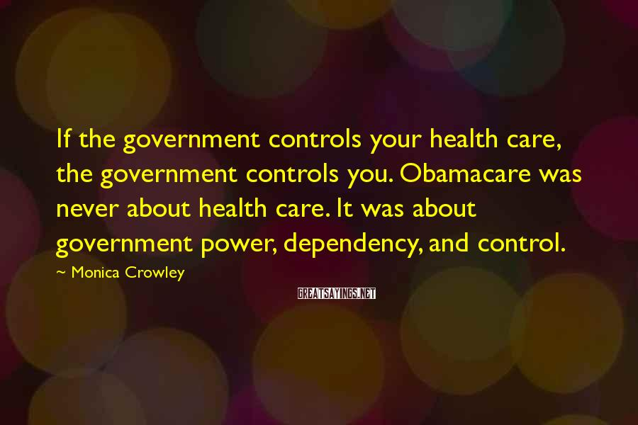 Monica Crowley Sayings: If the government controls your health care, the government controls you. Obamacare was never about