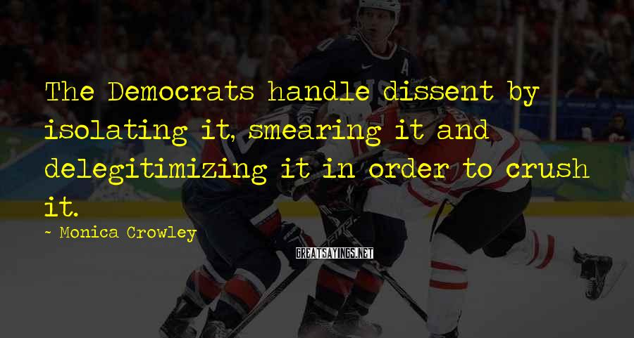 Monica Crowley Sayings: The Democrats handle dissent by isolating it, smearing it and delegitimizing it in order to