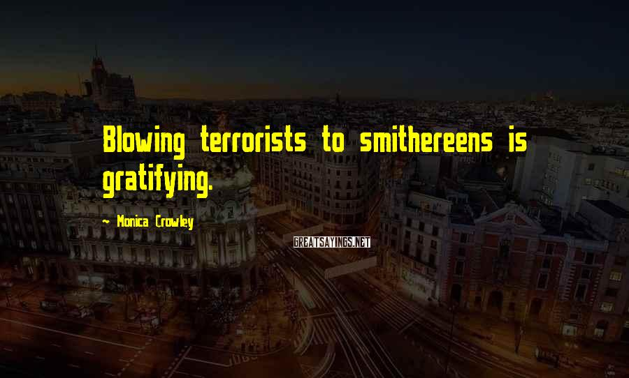 Monica Crowley Sayings: Blowing terrorists to smithereens is gratifying.