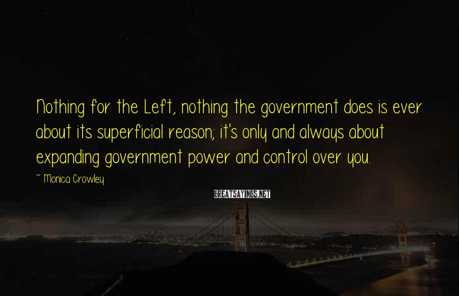 Monica Crowley Sayings: Nothing for the Left, nothing the government does is ever about its superficial reason; it's