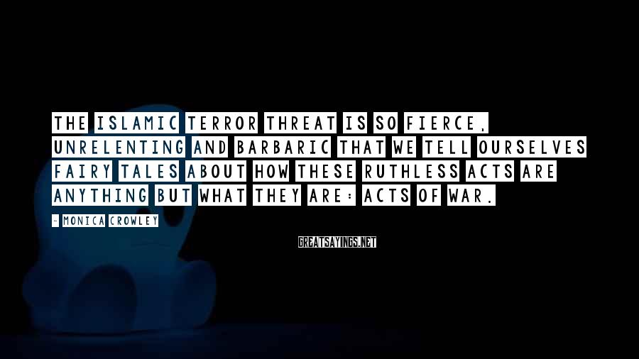 Monica Crowley Sayings: The Islamic terror threat is so fierce, unrelenting and barbaric that we tell ourselves fairy