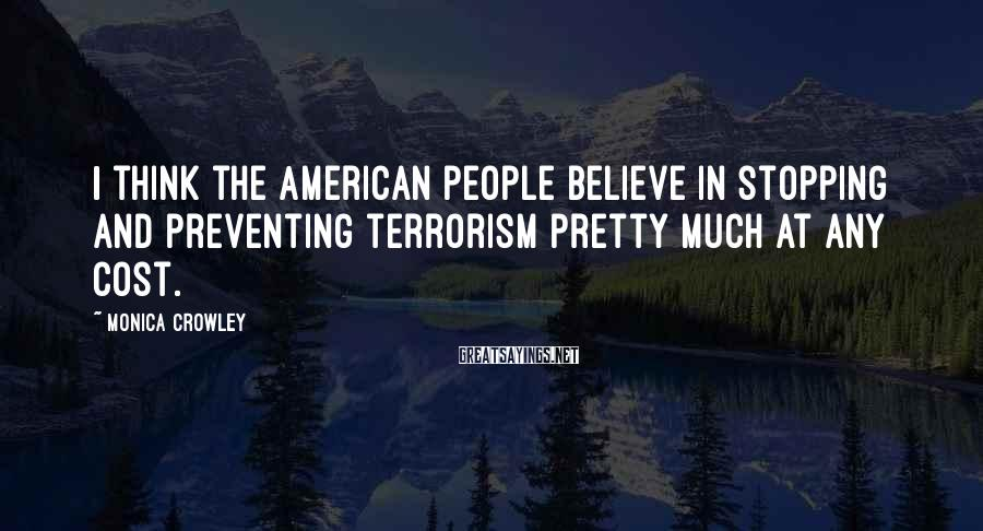 Monica Crowley Sayings: I think the American people believe in stopping and preventing terrorism pretty much at any