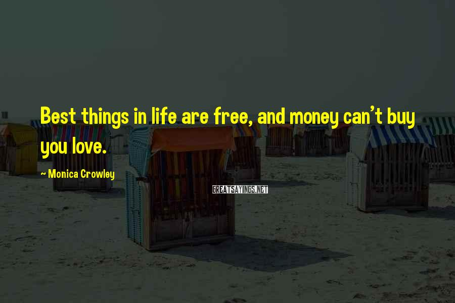 Monica Crowley Sayings: Best things in life are free, and money can't buy you love.