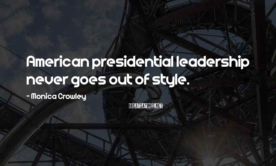 Monica Crowley Sayings: American presidential leadership never goes out of style.