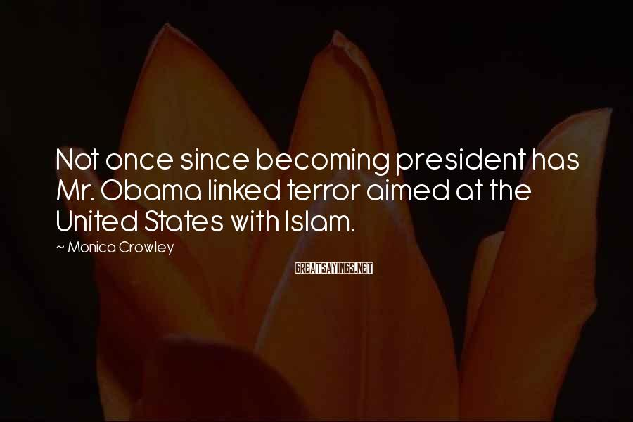 Monica Crowley Sayings: Not once since becoming president has Mr. Obama linked terror aimed at the United States