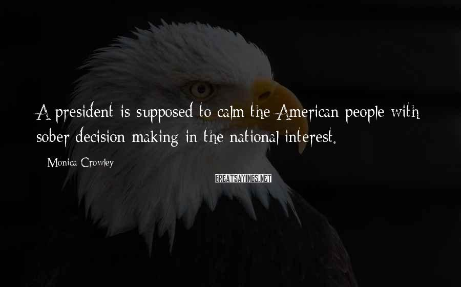 Monica Crowley Sayings: A president is supposed to calm the American people with sober decision-making in the national