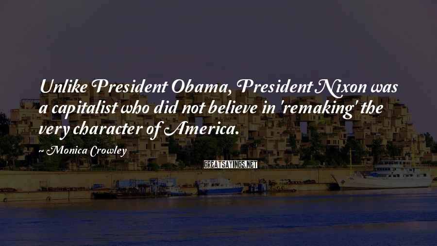 Monica Crowley Sayings: Unlike President Obama, President Nixon was a capitalist who did not believe in 'remaking' the