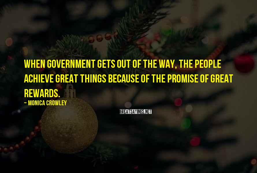 Monica Crowley Sayings: When government gets out of the way, the people achieve great things because of the