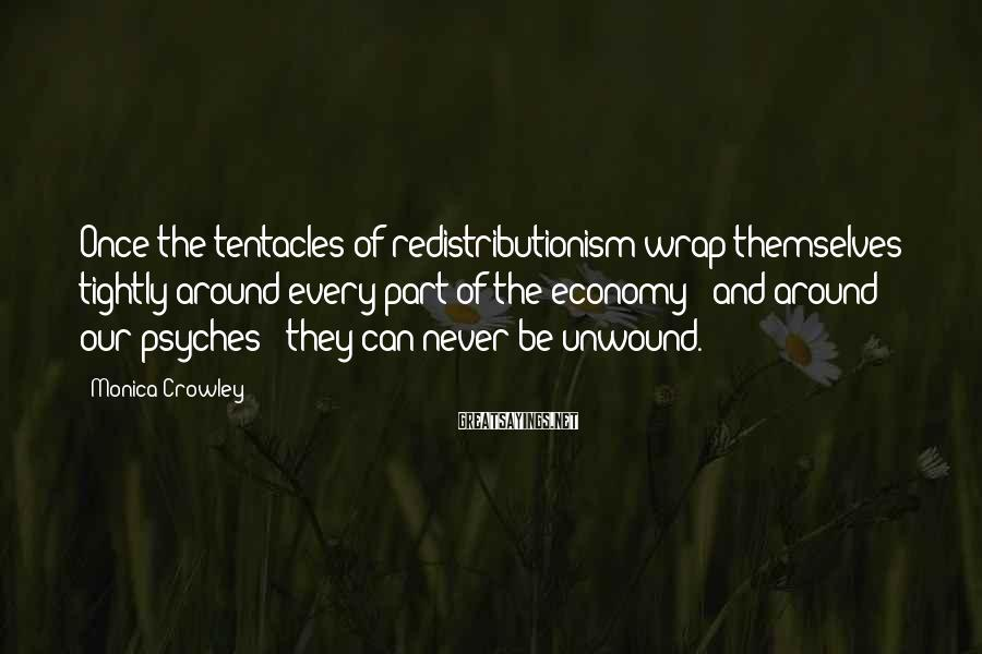 Monica Crowley Sayings: Once the tentacles of redistributionism wrap themselves tightly around every part of the economy -