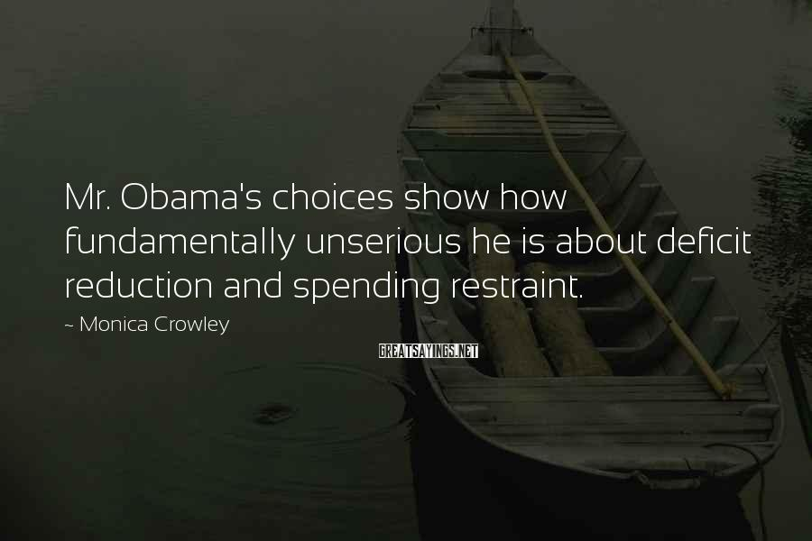 Monica Crowley Sayings: Mr. Obama's choices show how fundamentally unserious he is about deficit reduction and spending restraint.