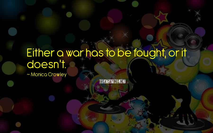Monica Crowley Sayings: Either a war has to be fought, or it doesn't.