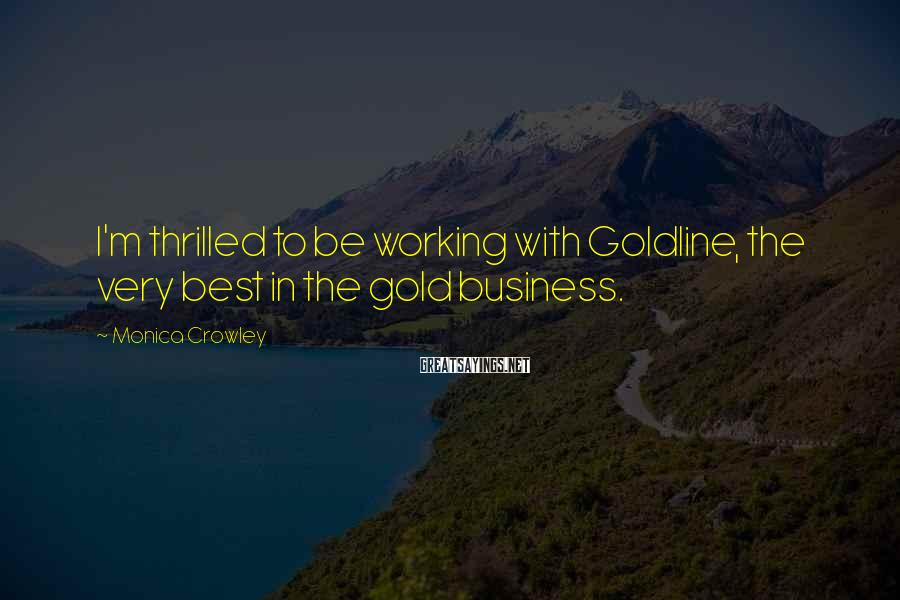 Monica Crowley Sayings: I'm thrilled to be working with Goldline, the very best in the gold business.