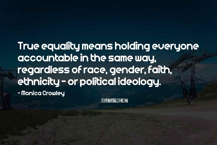 Monica Crowley Sayings: True equality means holding everyone accountable in the same way, regardless of race, gender, faith,