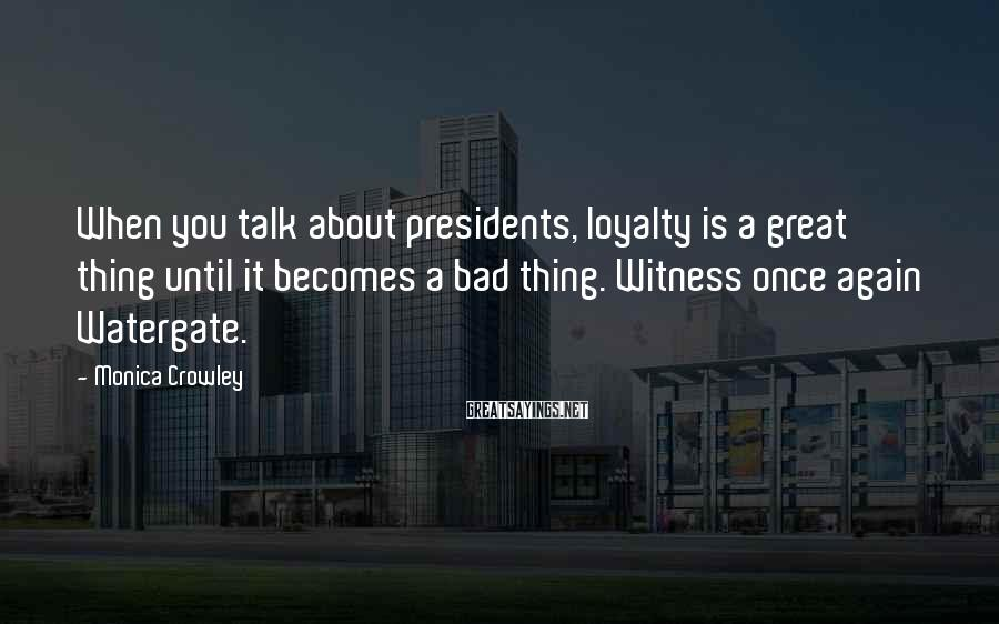 Monica Crowley Sayings: When you talk about presidents, loyalty is a great thing until it becomes a bad