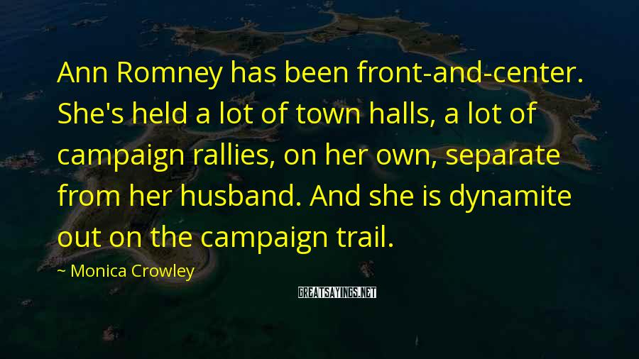 Monica Crowley Sayings: Ann Romney has been front-and-center. She's held a lot of town halls, a lot of