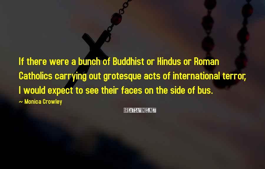 Monica Crowley Sayings: If there were a bunch of Buddhist or Hindus or Roman Catholics carrying out grotesque