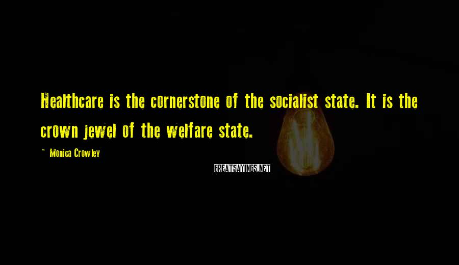 Monica Crowley Sayings: Healthcare is the cornerstone of the socialist state. It is the crown jewel of the
