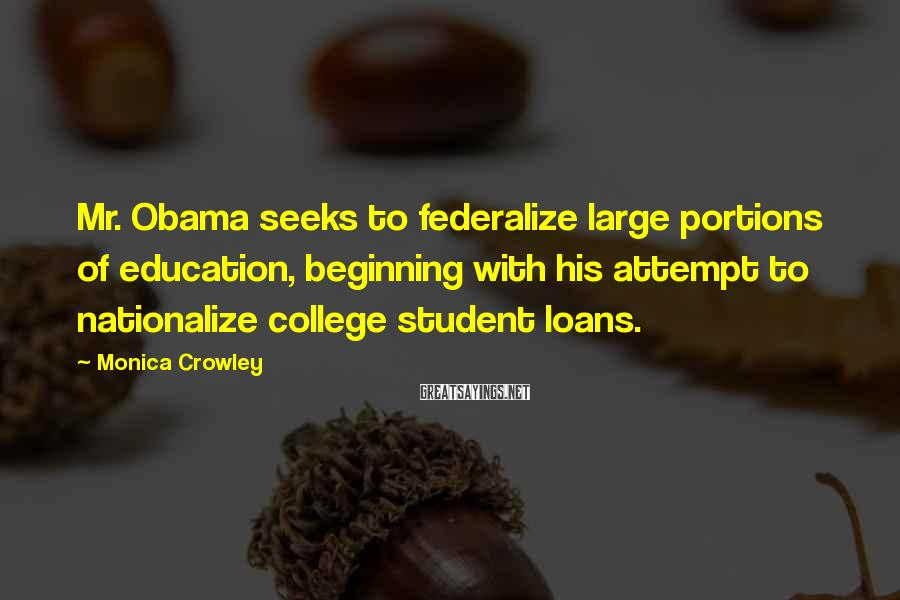 Monica Crowley Sayings: Mr. Obama seeks to federalize large portions of education, beginning with his attempt to nationalize