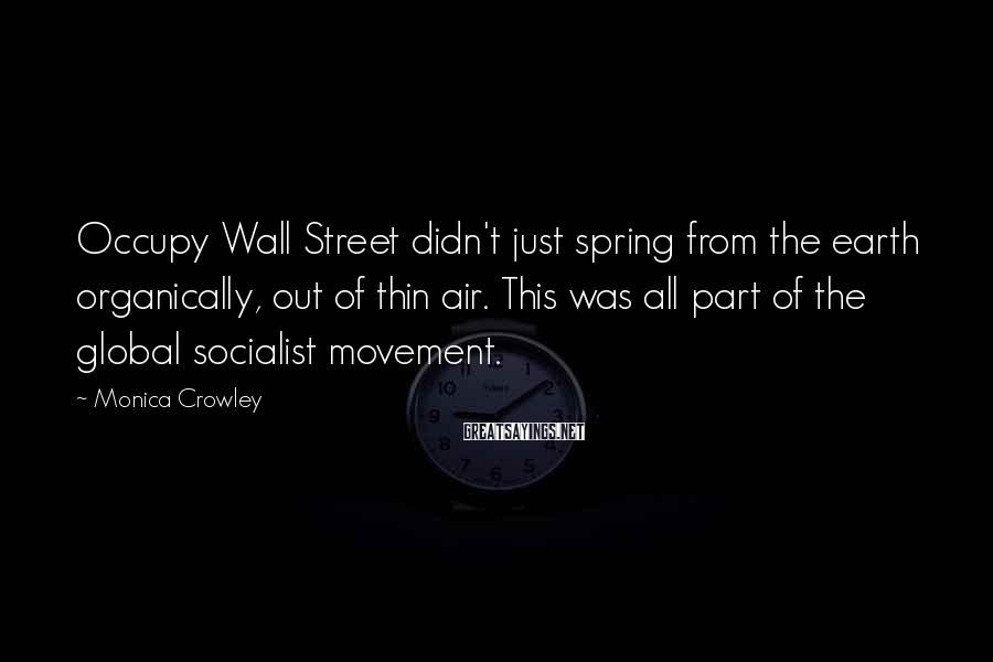 Monica Crowley Sayings: Occupy Wall Street didn't just spring from the earth organically, out of thin air. This