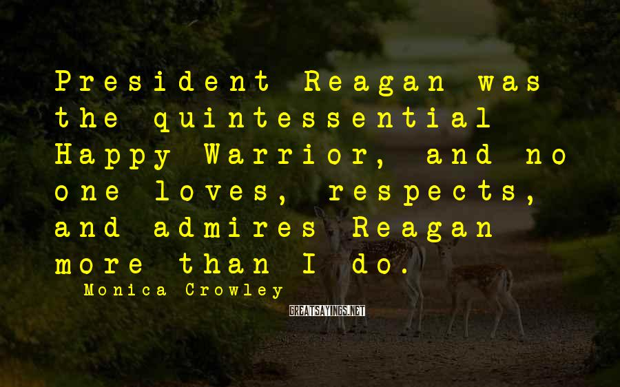 Monica Crowley Sayings: President Reagan was the quintessential Happy Warrior, and no one loves, respects, and admires Reagan