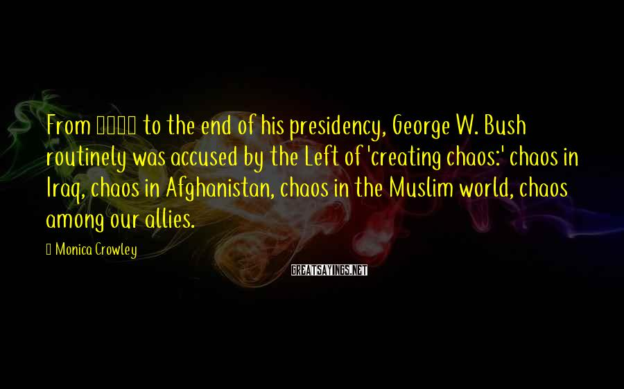 Monica Crowley Sayings: From 2002 to the end of his presidency, George W. Bush routinely was accused by