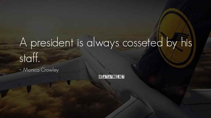 Monica Crowley Sayings: A president is always cosseted by his staff.
