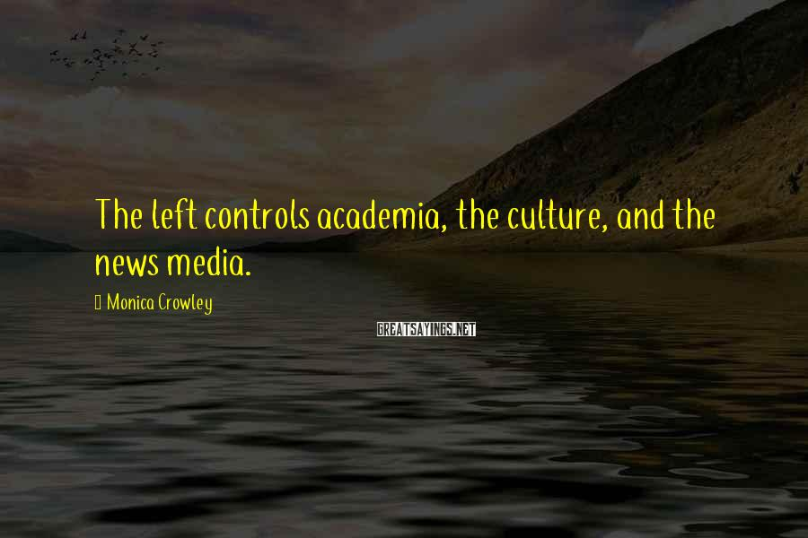 Monica Crowley Sayings: The left controls academia, the culture, and the news media.