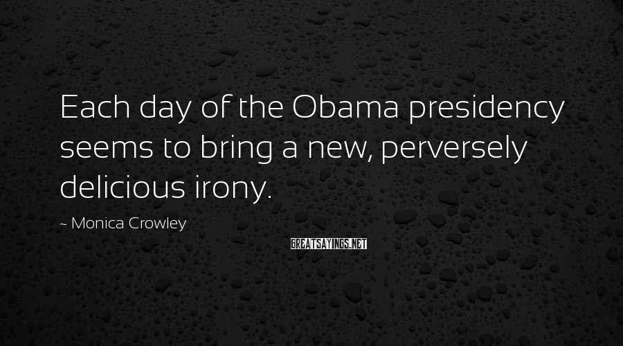 Monica Crowley Sayings: Each day of the Obama presidency seems to bring a new, perversely delicious irony.