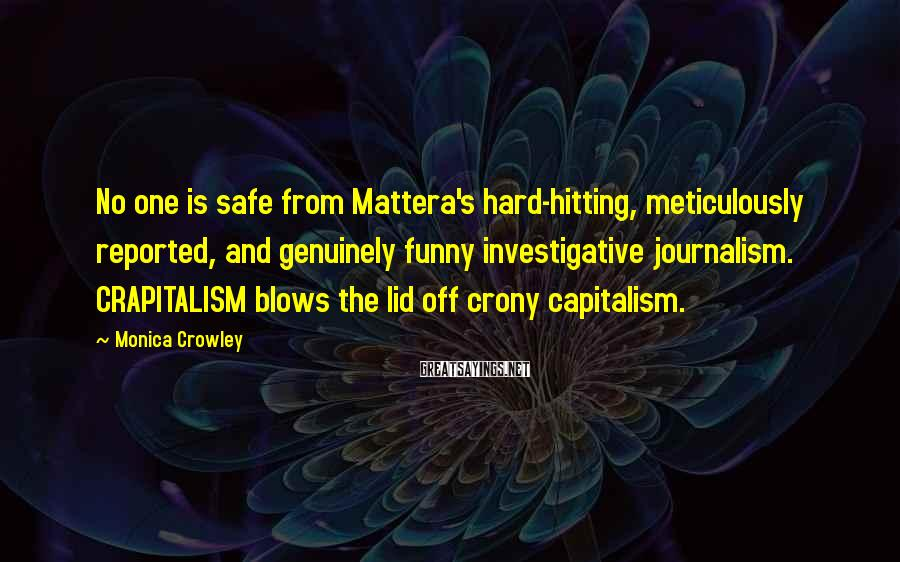 Monica Crowley Sayings: No one is safe from Mattera's hard-hitting, meticulously reported, and genuinely funny investigative journalism. CRAPITALISM