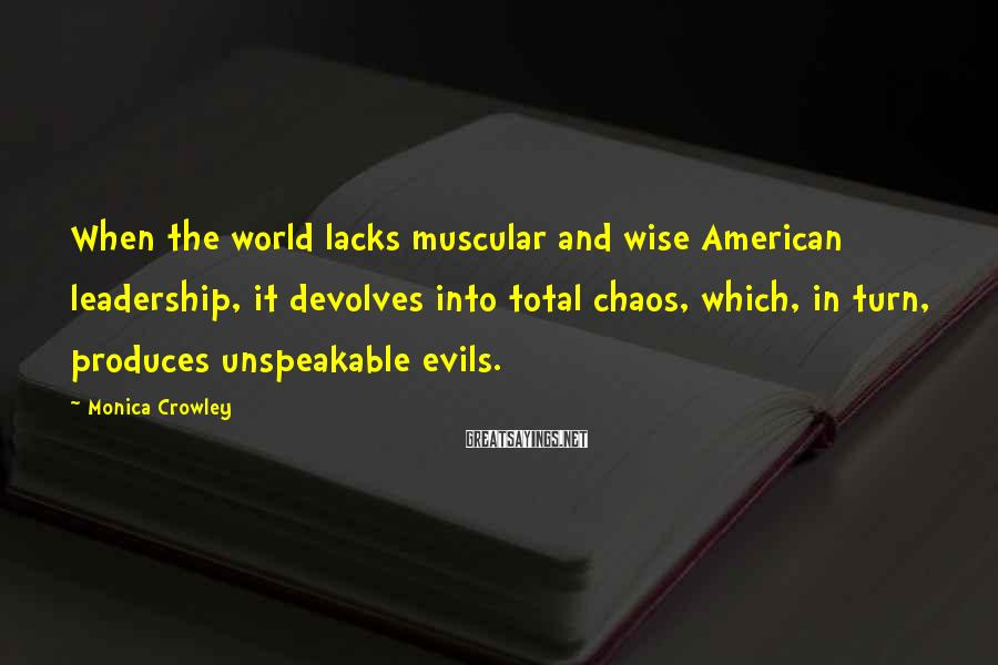 Monica Crowley Sayings: When the world lacks muscular and wise American leadership, it devolves into total chaos, which,