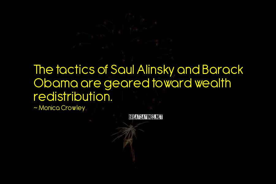 Monica Crowley Sayings: The tactics of Saul Alinsky and Barack Obama are geared toward wealth redistribution.