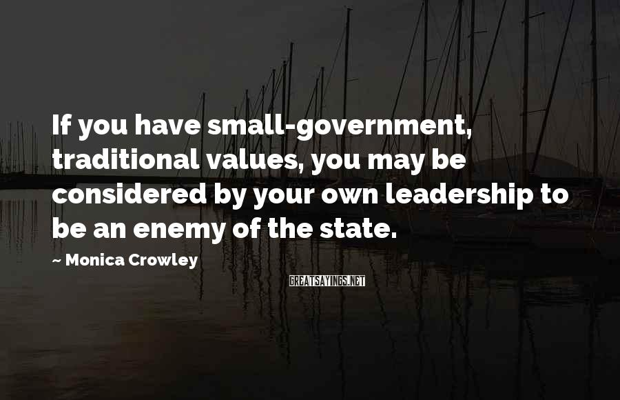 Monica Crowley Sayings: If you have small-government, traditional values, you may be considered by your own leadership to