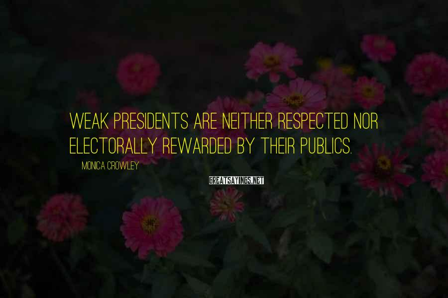 Monica Crowley Sayings: Weak presidents are neither respected nor electorally rewarded by their publics.
