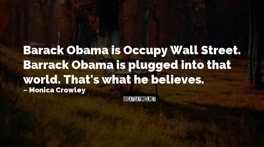Monica Crowley Sayings: Barack Obama is Occupy Wall Street. Barrack Obama is plugged into that world. That's what