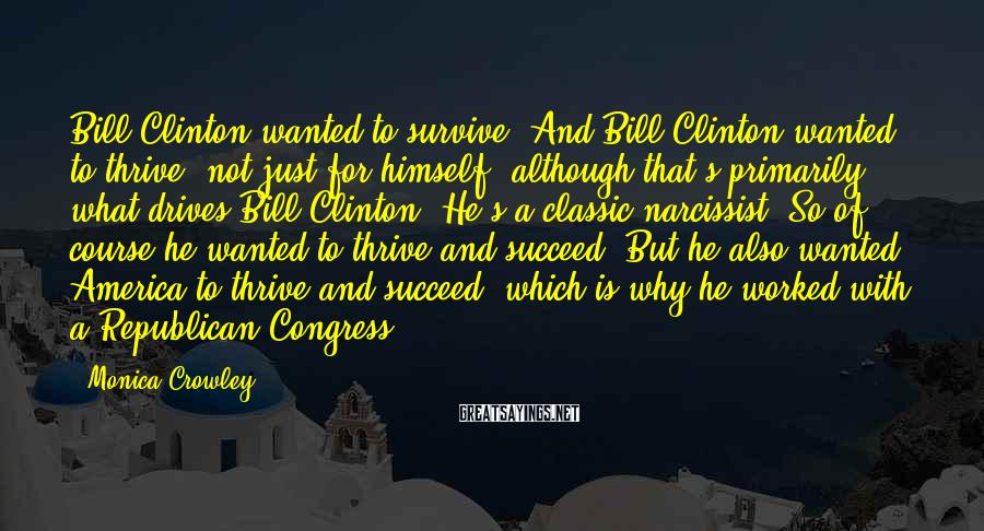 Monica Crowley Sayings: Bill Clinton wanted to survive. And Bill Clinton wanted to thrive, not just for himself,