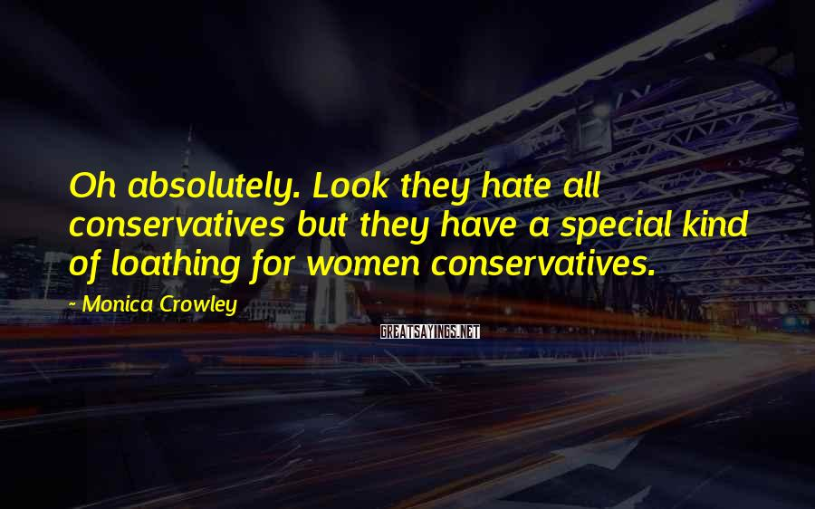 Monica Crowley Sayings: Oh absolutely. Look they hate all conservatives but they have a special kind of loathing