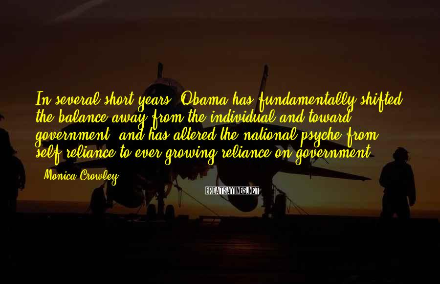 Monica Crowley Sayings: In several short years, Obama has fundamentally shifted the balance away from the individual and