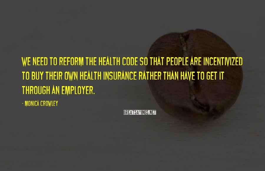 Monica Crowley Sayings: We need to reform the health code so that people are incentivized to buy their