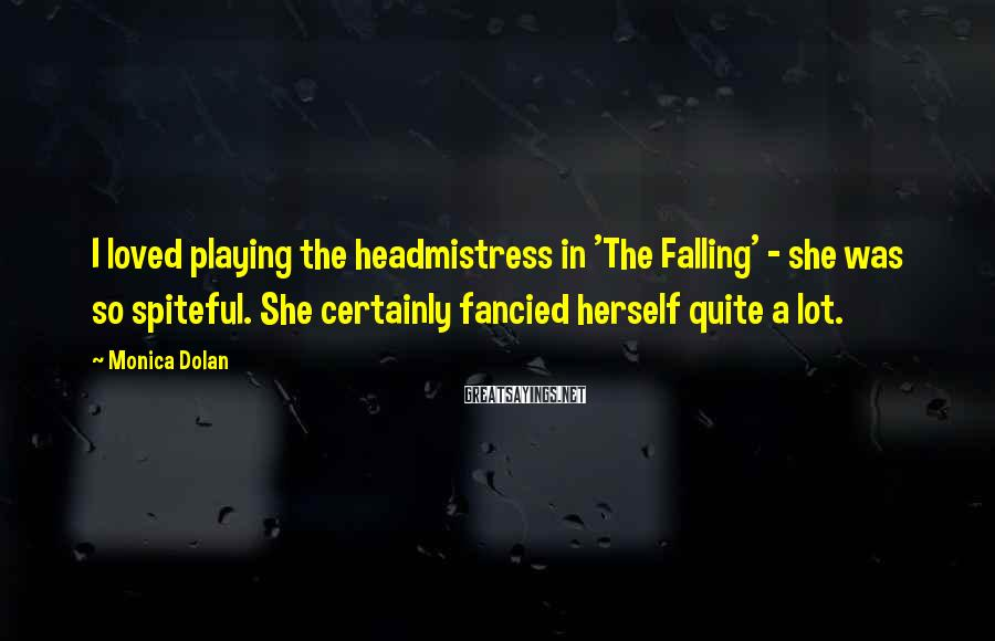 Monica Dolan Sayings: I loved playing the headmistress in 'The Falling' - she was so spiteful. She certainly