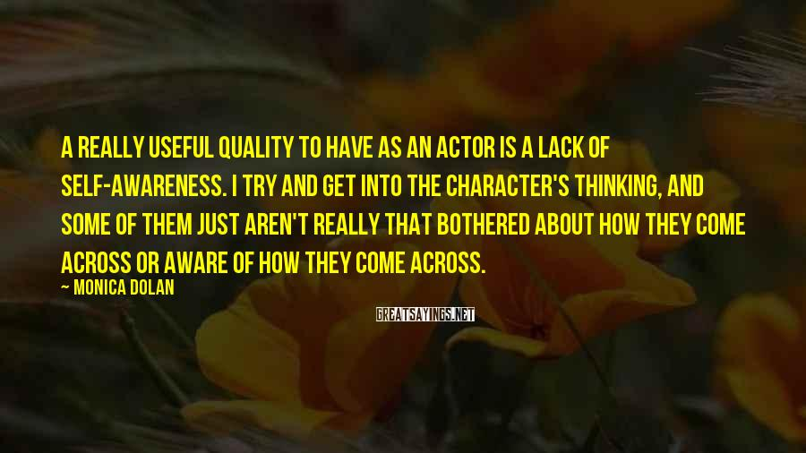 Monica Dolan Sayings: A really useful quality to have as an actor is a lack of self-awareness. I