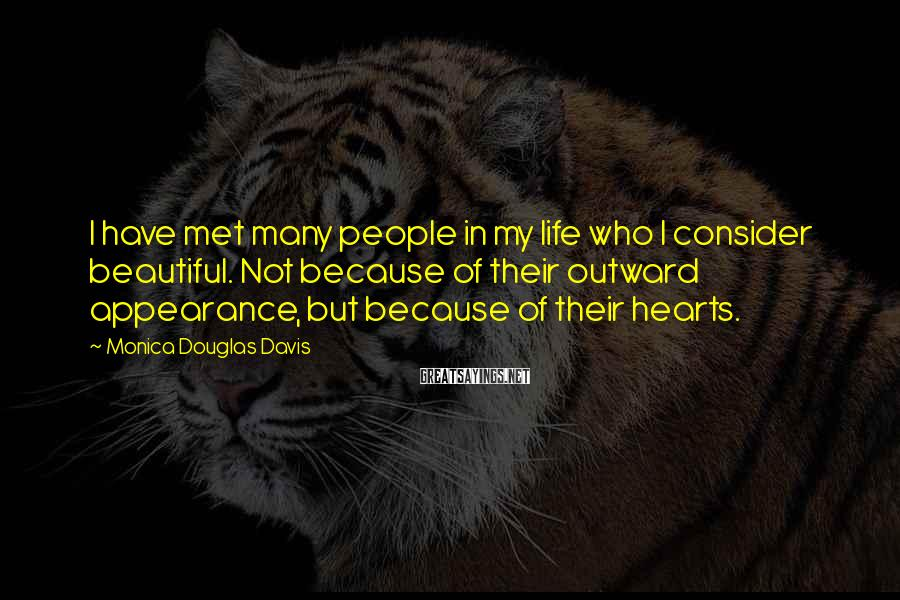 Monica Douglas Davis Sayings: I have met many people in my life who I consider beautiful. Not because of