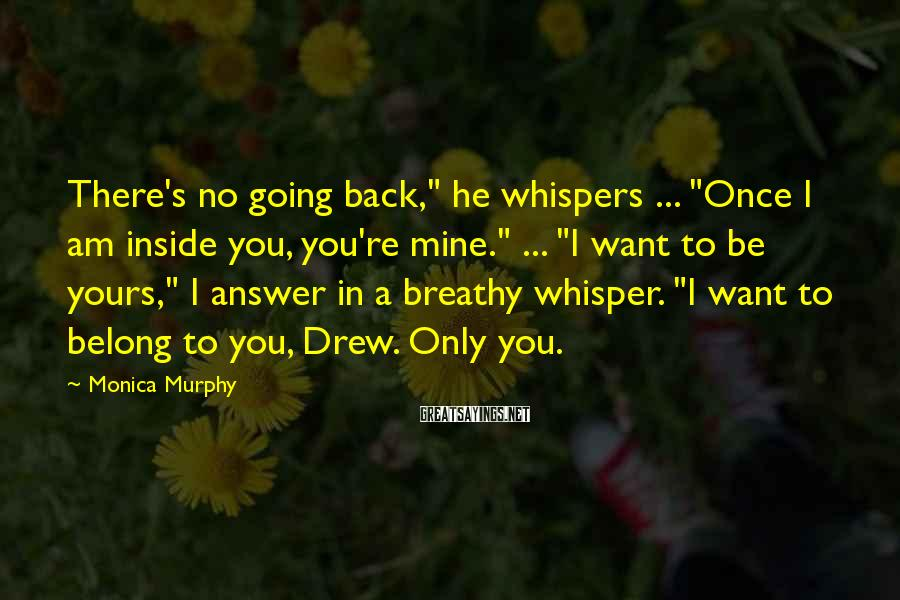 """Monica Murphy Sayings: There's no going back,"""" he whispers ... """"Once I am inside you, you're mine."""" ..."""