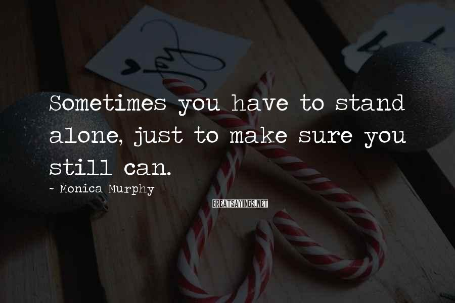 Monica Murphy Sayings: Sometimes you have to stand alone, just to make sure you still can.